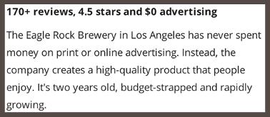 «Eagle Rock Brewery из Лос-Анджелеса никогда не тратила деньги на печатную или онлайн-рекламу. Вместо этого компания создавала высококачественный продукт, которым наслаждались люди». Результат такого подхода — более 170 обзоров, рейтинг 4,5 звездочки и $0 расходов на рекламу.