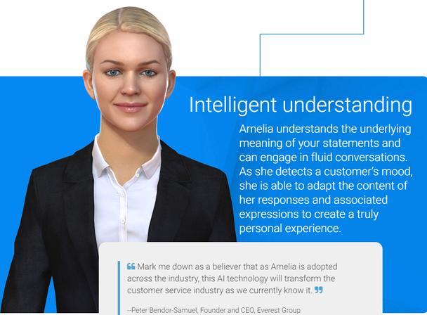 Amelia — виртуальный помощник, который использует анализ естественного языка для понимания клиентских запросов и отвечает на них, опираясь на базу знаний компании и данные, собранные в ходе предыдущих интеракций