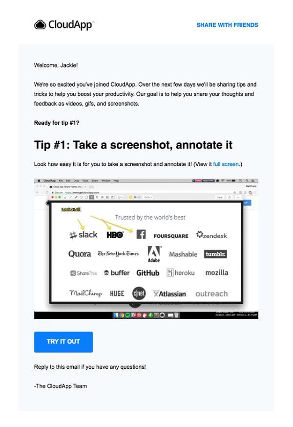 «Добро пожаловать, Джекки! Мы очень рады, что вы присоединились к CloudApp. В течение нескольких следующих дней мы будем давать вам подсказки и рассказывать о приемах, которые позволят вам повысить вашу продуктивность. Мы хотим научить вас делиться вашими мыслями и отзывами в формате видео, GIF-анимаций и скриншото
